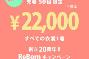 すべての衣裳1着¥22,000!! 『20周年記念ReBornキャンペーン